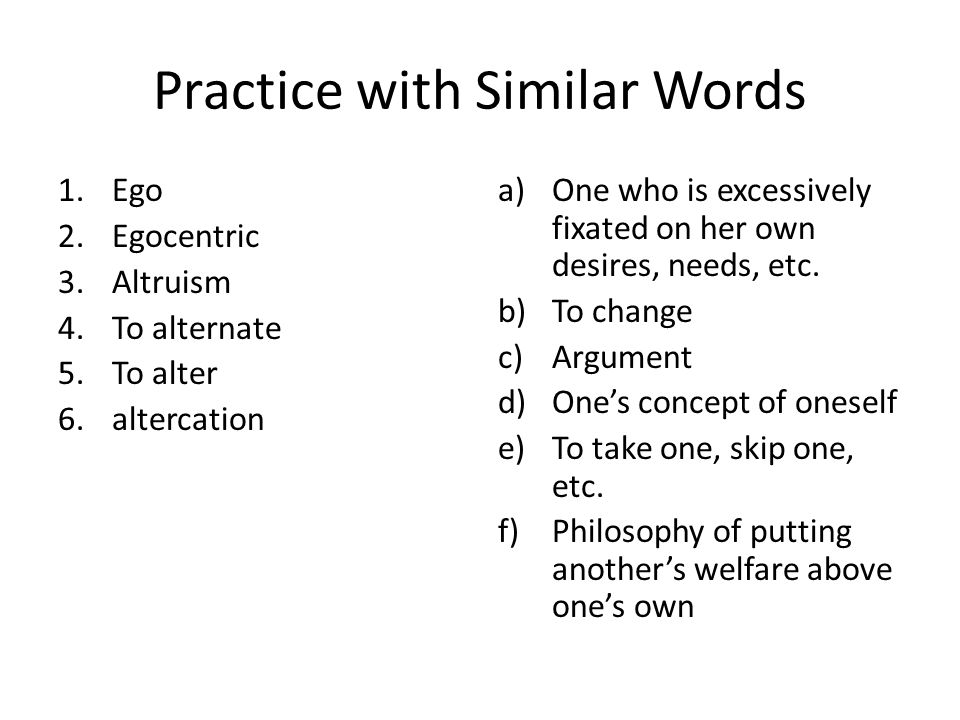 More Practice with Similar Words 1.Egomaniacal 2.Altruistic 3.Alternative 4.Alteration 5.Alter ego 6.Alternate (adj.) a)A change b)Other possible c)Interested in the welfare of others d)One's other self e)A choice f)Morbidly, obsessively wrapped up in oneself