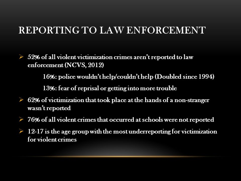 REPORTING TO LAW ENFORCEMENT  52% of all violent victimization crimes aren't reported to law enforcement (NCVS, 2012) 16%: police wouldn't help/couldn't help (Doubled since 1994) 13%: fear of reprisal or getting into more trouble  62% of victimization that took place at the hands of a non-stranger wasn't reported  76% of all violent crimes that occurred at schools were not reported  12-17 is the age group with the most underreporting for victimization for violent crimes