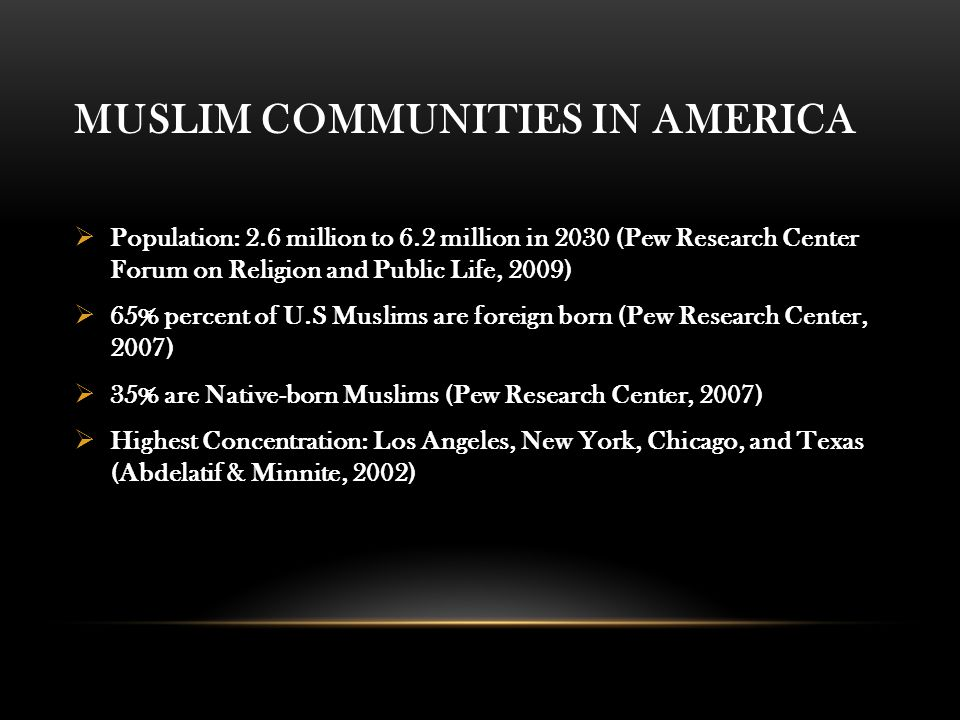 MUSLIM COMMUNITIES IN AMERICA  Population: 2.6 million to 6.2 million in 2030 (Pew Research Center Forum on Religion and Public Life, 2009)  65% percent of U.S Muslims are foreign born (Pew Research Center, 2007)  35% are Native-born Muslims (Pew Research Center, 2007)  Highest Concentration: Los Angeles, New York, Chicago, and Texas (Abdelatif & Minnite, 2002)