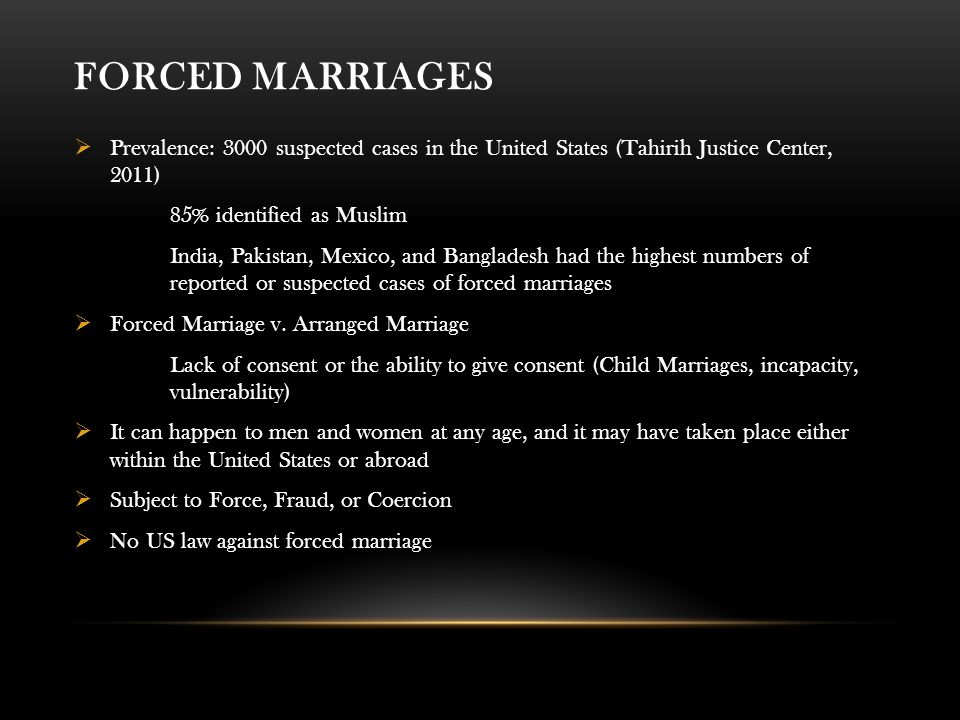 FORCED MARRIAGES  Prevalence: 3000 suspected cases in the United States (Tahirih Justice Center, 2011) 85% identified as Muslim India, Pakistan, Mexico, and Bangladesh had the highest numbers of reported or suspected cases of forced marriages  Forced Marriage v.