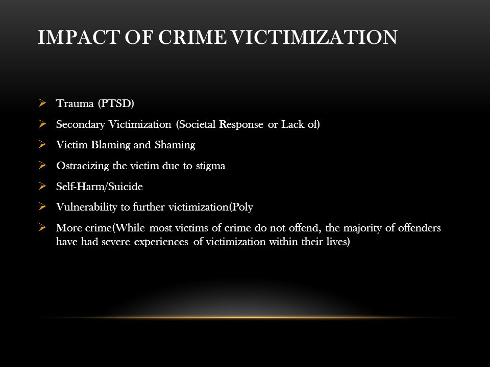 IMPACT OF CRIME VICTIMIZATION  Trauma (PTSD)  Secondary Victimization (Societal Response or Lack of)  Victim Blaming and Shaming  Ostracizing the victim due to stigma  Self-Harm/Suicide  Vulnerability to further victimization(Poly  More crime(While most victims of crime do not offend, the majority of offenders have had severe experiences of victimization within their lives)