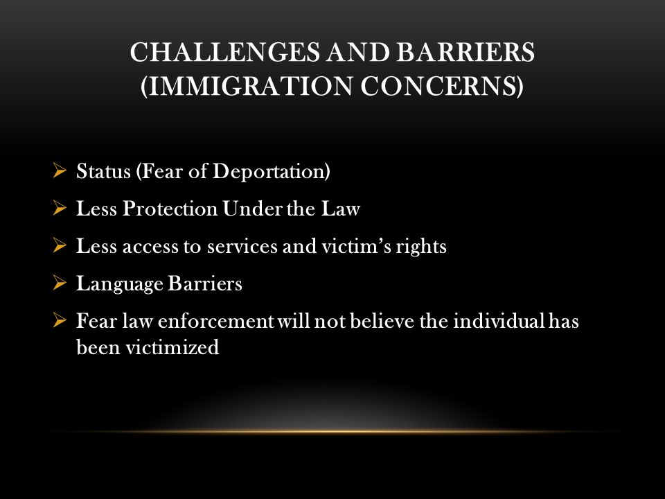 CHALLENGES AND BARRIERS (IMMIGRATION CONCERNS)  Status (Fear of Deportation)  Less Protection Under the Law  Less access to services and victim's rights  Language Barriers  Fear law enforcement will not believe the individual has been victimized