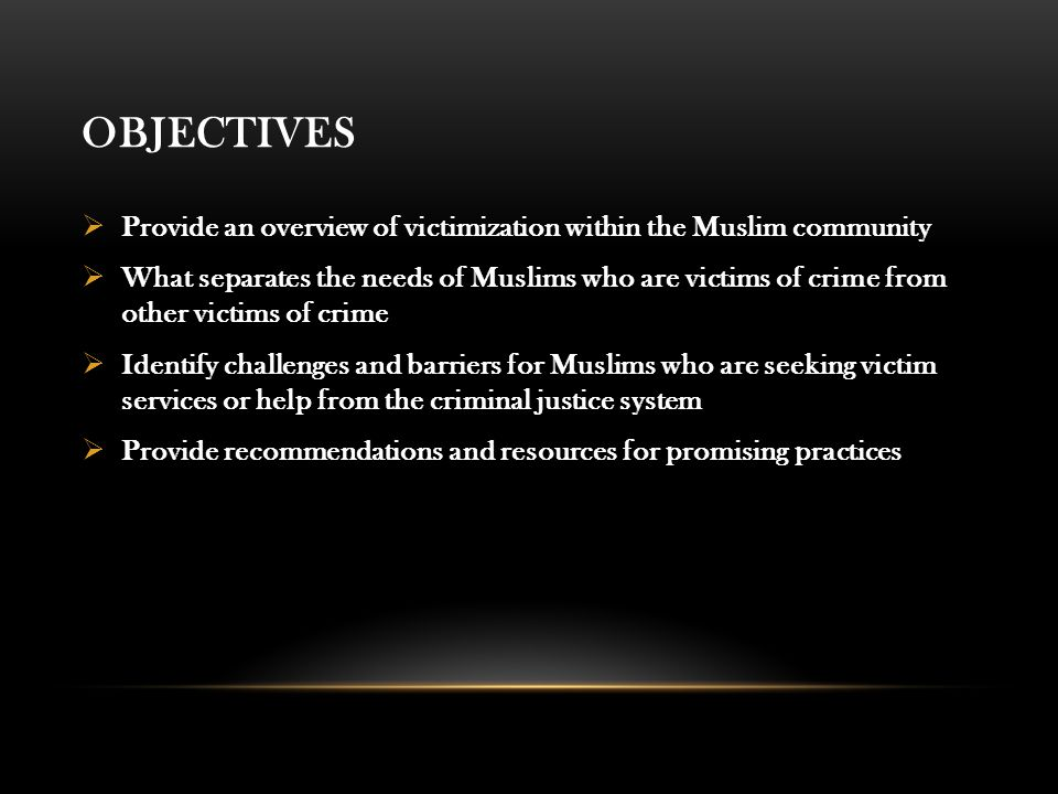 OBJECTIVES  Provide an overview of victimization within the Muslim community  What separates the needs of Muslims who are victims of crime from other victims of crime  Identify challenges and barriers for Muslims who are seeking victim services or help from the criminal justice system  Provide recommendations and resources for promising practices