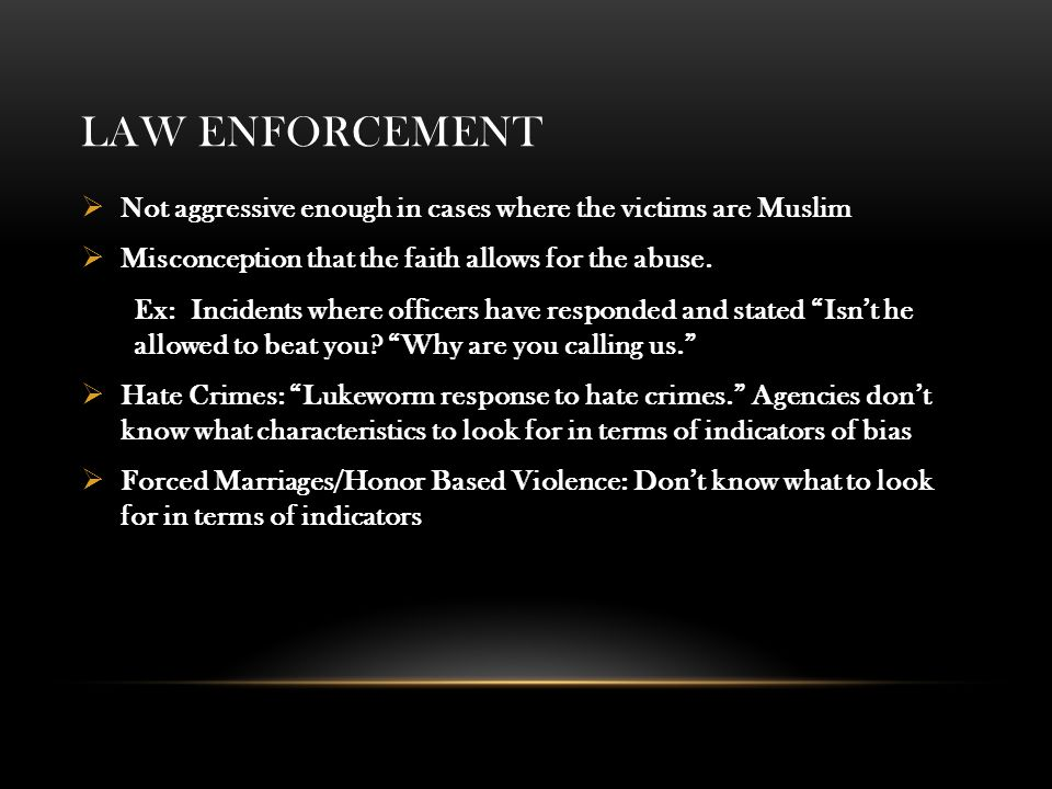 LAW ENFORCEMENT  Not aggressive enough in cases where the victims are Muslim  Misconception that the faith allows for the abuse.