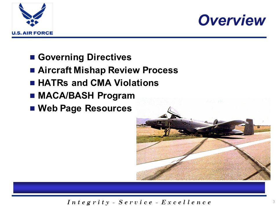 I n t e g r i t y - S e r v i c e - E x c e l l e n c e 4 Governing Directives AFI 91-204, Safety Investigations and Reports AFMAN 91-223, Aviation Safety Investigations and Reports AFI 91-202, The US Air Force Mishap Prevention Program AFI 13-204, Functional Management of Airfield Operations AFI 51-503, Aerospace Accident Investigations
