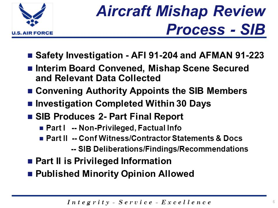 I n t e g r i t y - S e r v i c e - E x c e l l e n c e 7 Aircraft Mishap Review Process - AIB Accident Investigation Board - AFI 51-503 Commander who Convenes the SIB Determines if AIB is Required and Convenes Corresponding AIB Investigation Separate From/Independent of SIB AIB not Authorized Access to Privileged Safety Documents AIB Produces Single Non-Privileged Report Based on Board President's Assessment