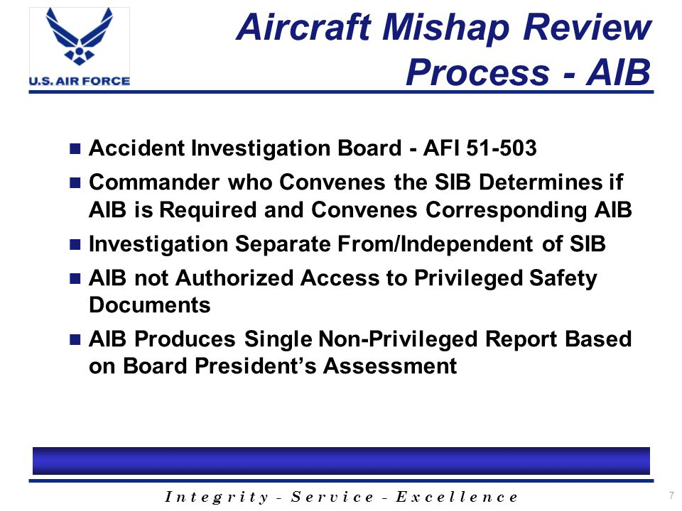 I n t e g r i t y - S e r v i c e - E x c e l l e n c e 8 Aircraft Mishap Review Process - MOFE Final SIB Report is Not so Final… AFSC Calls for Command Indorsement/Comments for All Class A and B SIB Reports Normally 30 Days to Provide Comments Memorandum of Final Evaluation (MOFE) Produced by AFSC After Comments are Received Historically, 6-12 months to Publish the MOFE