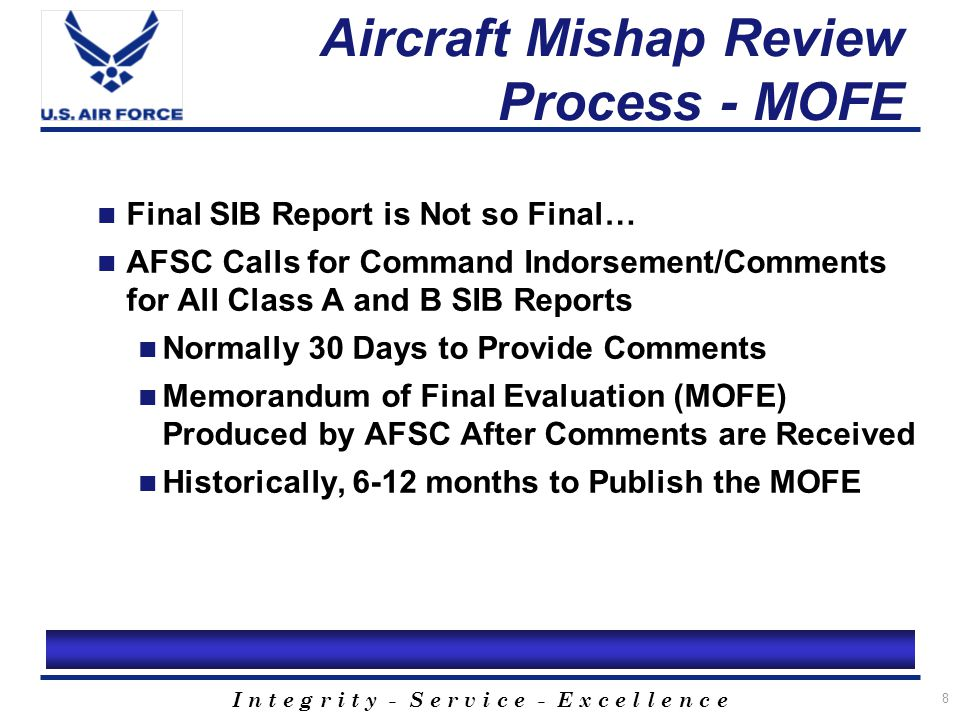 I n t e g r i t y - S e r v i c e - E x c e l l e n c e 9 Aircraft Mishap Review Process - Summary SIB Takes Priority Over the AIB AOF Personnel may Serve as: Primary SIB Member Secondary SIB Member AIB Technical Expert Goal of the SIB is to Identify What Caused the Mishap and Take Preventive Action MOFE - Real Final SIB Report on Class A/B Mishaps Punitive Action May Result from AIB Process/Could Result from SIB if Witness Gives False Testimony