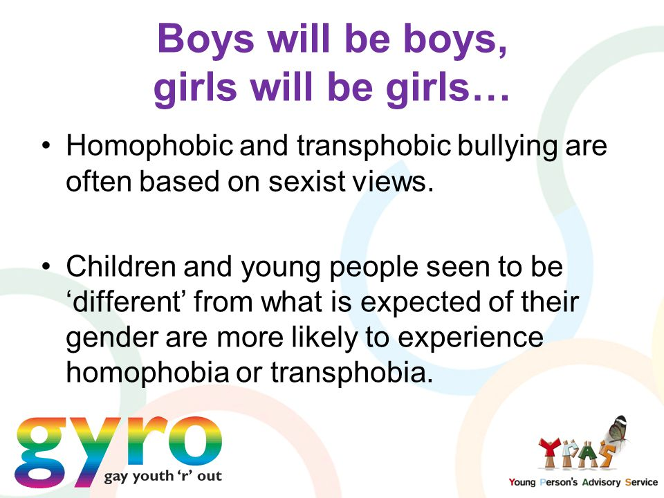 Boys will be boys, girls will be girls… Homophobic and transphobic bullying are often based on sexist views. Children and young people seen to be 'dif