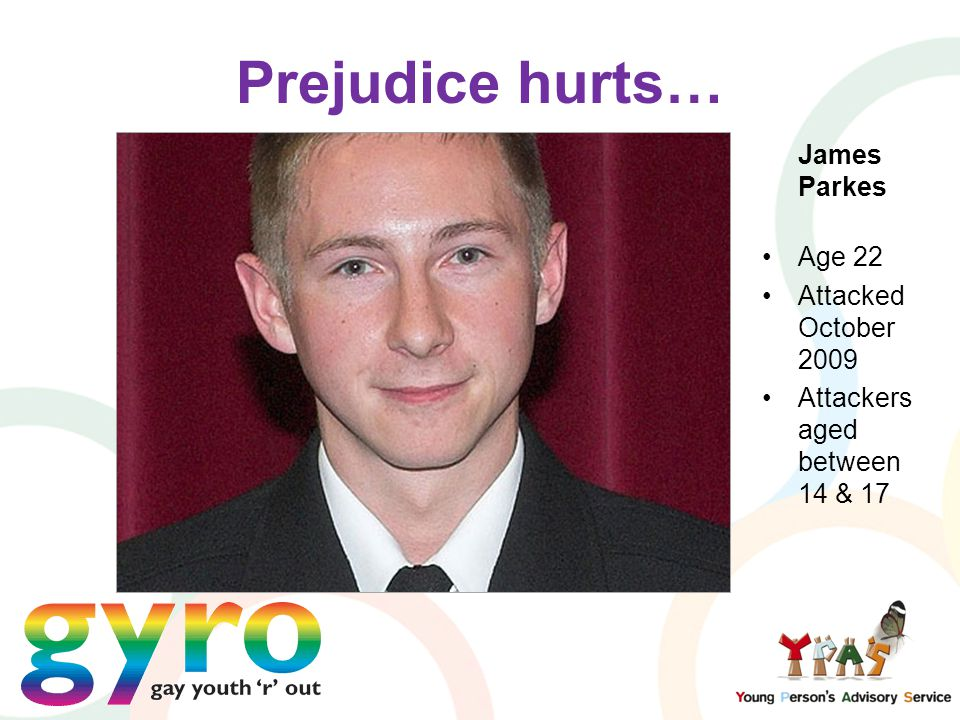 Prejudice hurts… James Parkes Age 22 Attacked October 2009 Attackers aged between 14 & 17