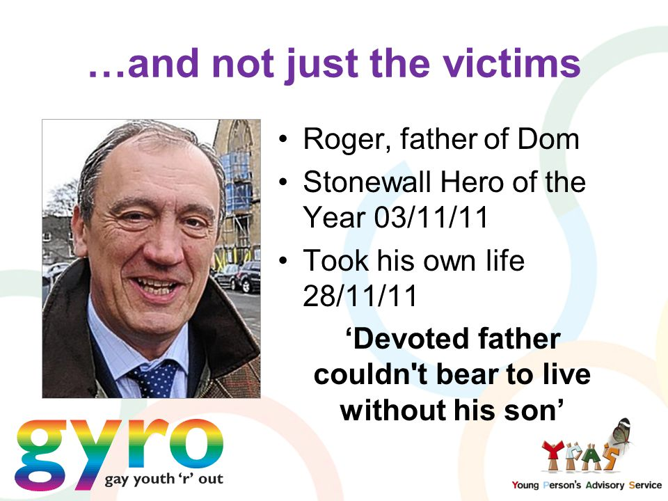 …and not just the victims Roger, father of Dom Stonewall Hero of the Year 03/11/11 Took his own life 28/11/11 'Devoted father couldn t bear to live without his son'