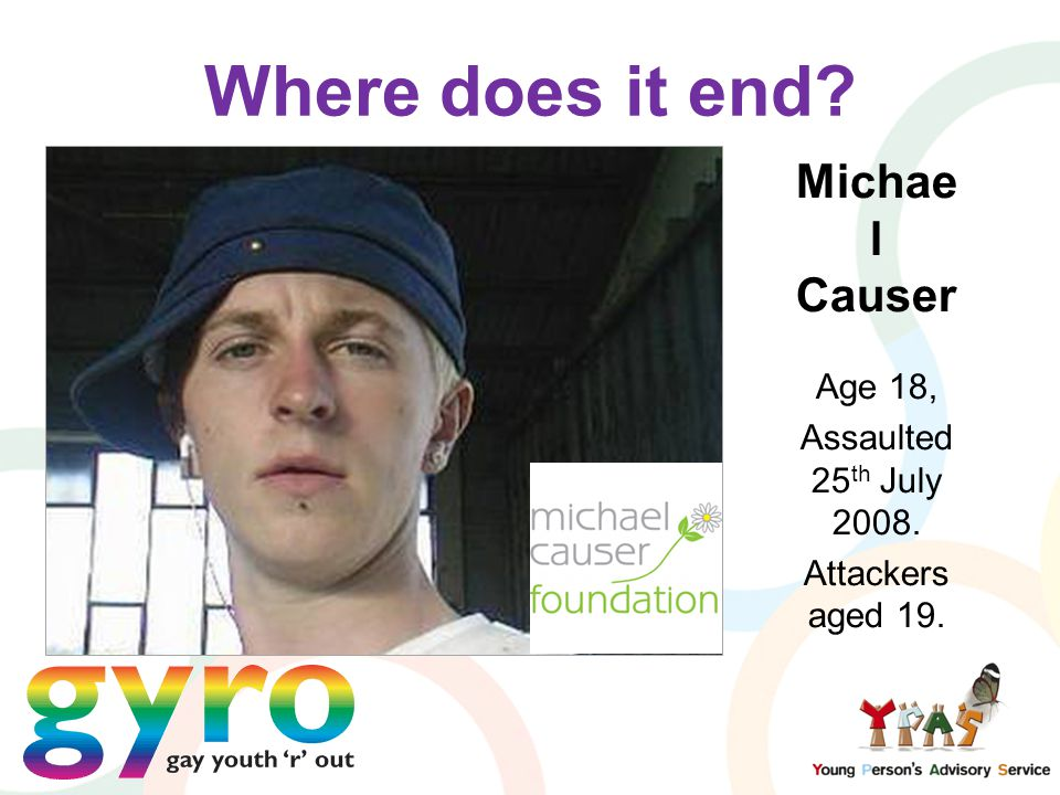 Where does it end Michae l Causer Age 18, Assaulted 25 th July 2008. Attackers aged 19.