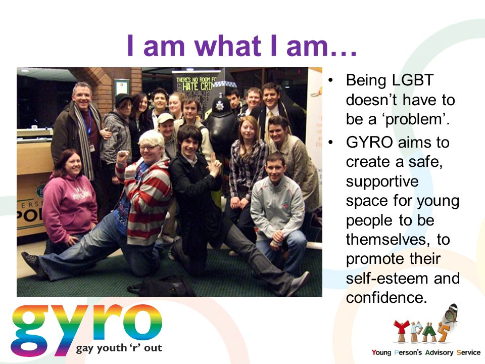 I am what I am… Being LGBT doesn't have to be a 'problem'. GYRO aims to create a safe, supportive space for young people to be themselves, to promote
