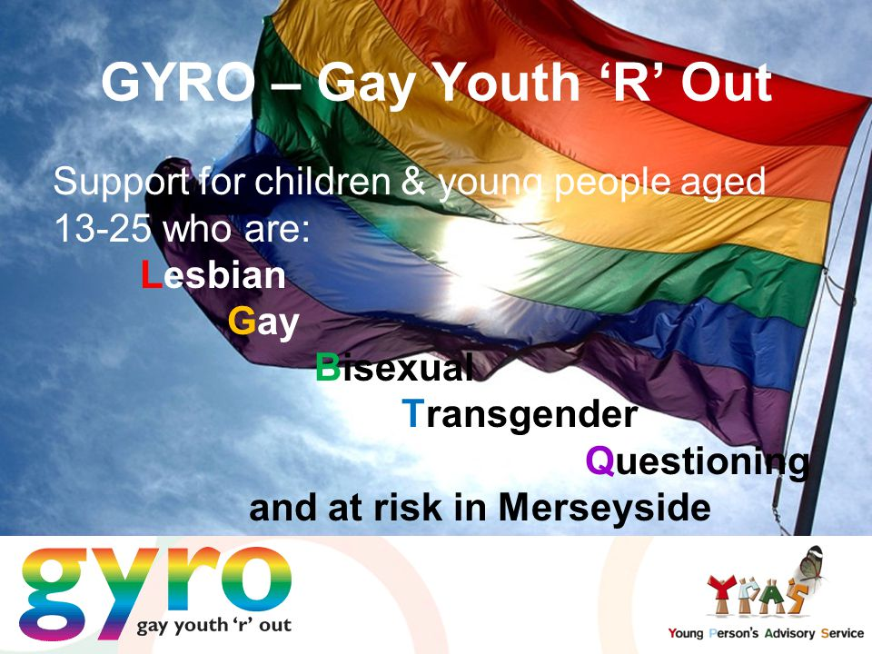 Support for children & young people aged 13-25 who are: Lesbian Gay Bisexual Transgender Questioning and at risk in Merseyside GYRO – Gay Youth 'R' Out