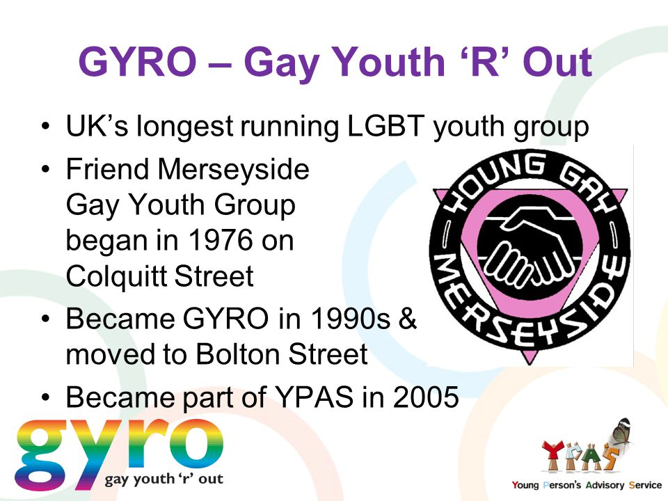 UK's longest running LGBT youth group Friend Merseyside Gay Youth Group began in 1976 on Colquitt Street Became GYRO in 1990s & moved to Bolton Street Became part of YPAS in 2005