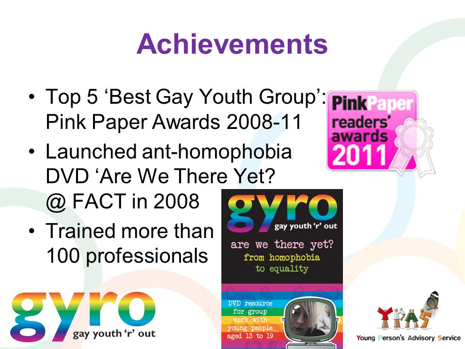 Achievements Top 5 'Best Gay Youth Group': Pink Paper Awards 2008-11 Launched ant-homophobia DVD 'Are We There Yet? @ FACT in 2008 Trained more than 1