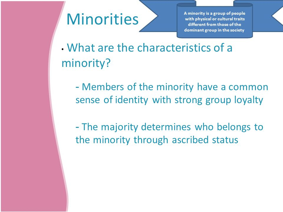 A minority is a group of people Minorities with physical or cultural traits different from those of the dominant group in the society What are the characteristics of a minority.