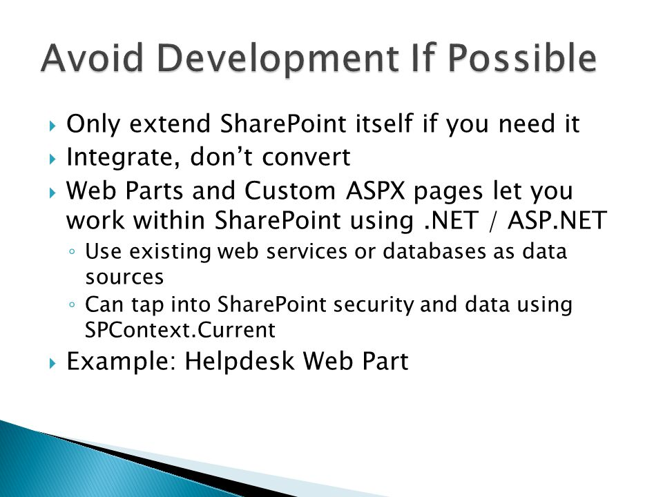  Only extend SharePoint itself if you need it  Integrate, don't convert  Web Parts and Custom ASPX pages let you work within SharePoint using.NET / ASP.NET ◦ Use existing web services or databases as data sources ◦ Can tap into SharePoint security and data using SPContext.Current  Example: Helpdesk Web Part