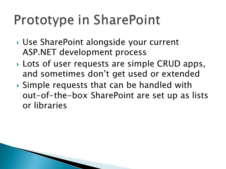  Use SharePoint alongside your current ASP.NET development process  Lots of user requests are simple CRUD apps, and sometimes don't get used or extended  Simple requests that can be handled with out-of-the-box SharePoint are set up as lists or libraries