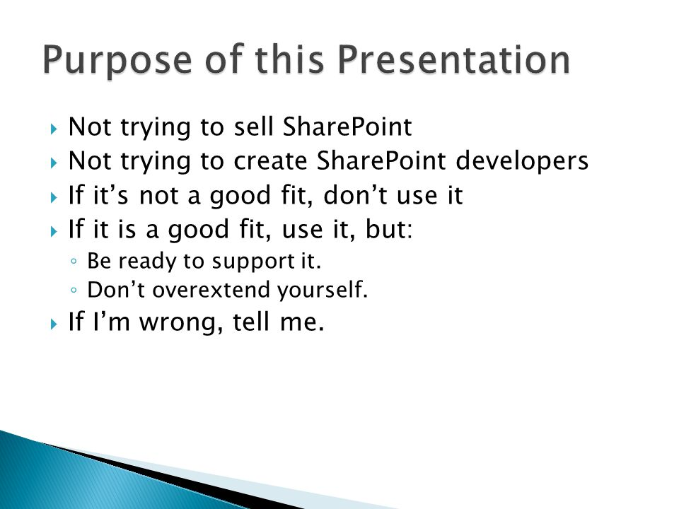  Only extend SharePoint itself if you need it  Integrate, don't convert  Web Parts and Custom ASPX pages let you work within SharePoint using.NET / ASP.NET ◦ Use existing web services or databases as data sources ◦ Can tap into SharePoint security and data using SPContext.Current  Example: Helpdesk Web Part