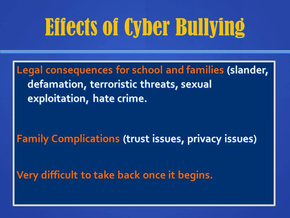 Effects of Cyber Bullying (slander, defamation, terroristic threats, sexual exploitation, hate crime. Legal consequences for school and families (slan