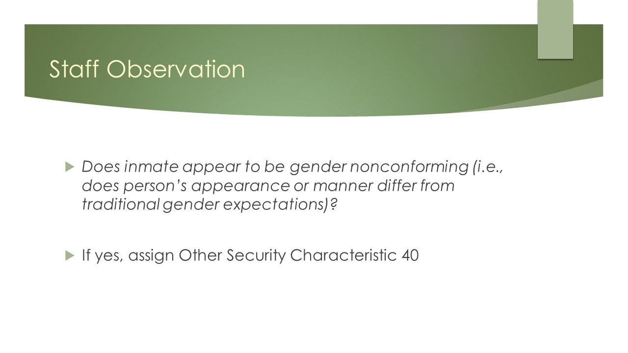 Staff Observation  Does inmate appear to be gender nonconforming (i.e., does person's appearance or manner differ from traditional gender expectations).