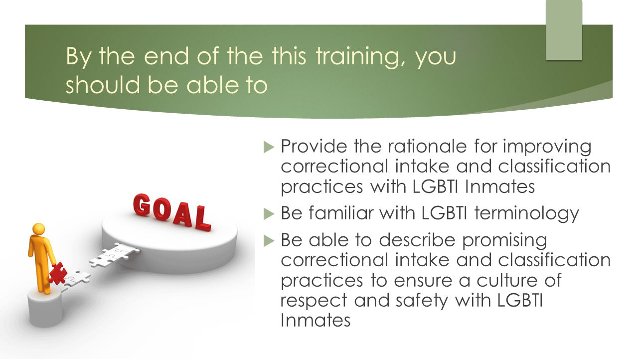 By the end of the this training, you should be able to  Provide the rationale for improving correctional intake and classification practices with LGBTI Inmates  Be familiar with LGBTI terminology  Be able to describe promising correctional intake and classification practices to ensure a culture of respect and safety with LGBTI Inmates