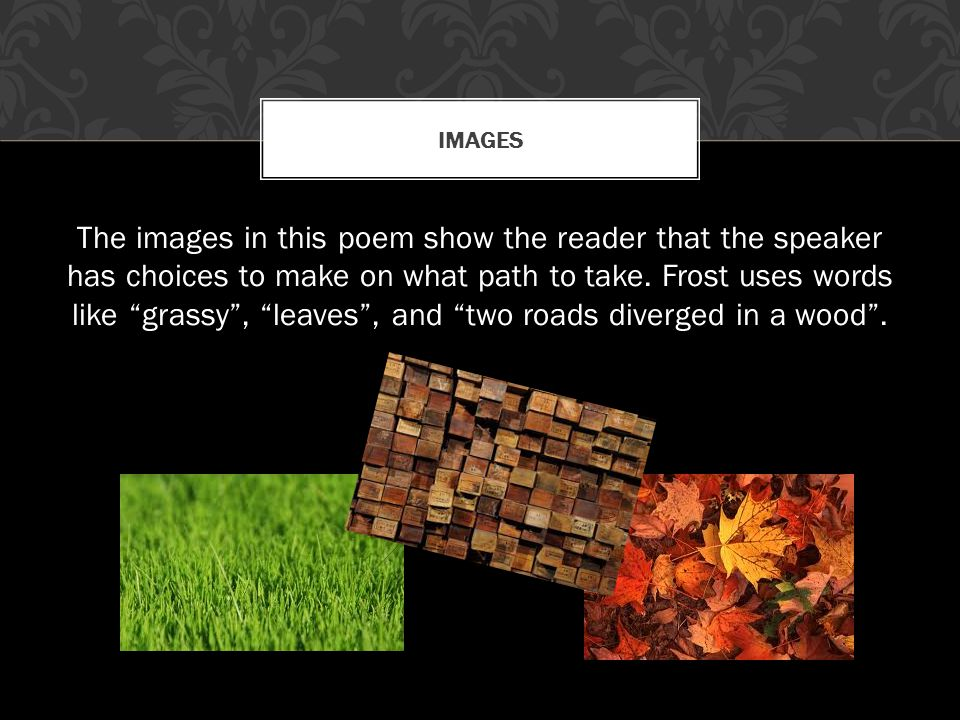 "The images in this poem show the reader that the speaker has choices to make on what path to take. Frost uses words like ""grassy"", ""leaves"", and ""two"
