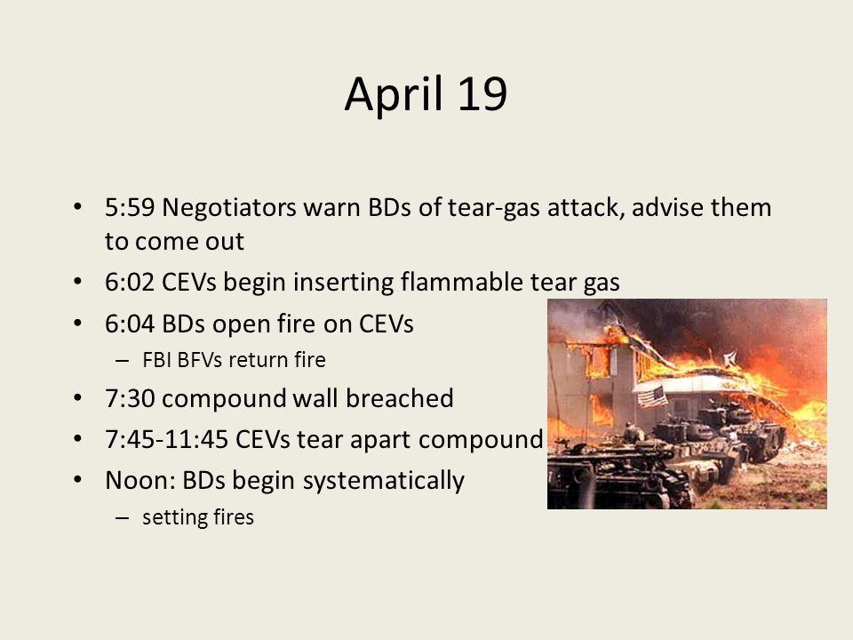April 19 5:59 Negotiators warn BDs of tear-gas attack, advise them to come out 6:02 CEVs begin inserting flammable tear gas 6:04 BDs open fire on CEVs – FBI BFVs return fire 7:30 compound wall breached 7:45-11:45 CEVs tear apart compound Noon: BDs begin systematically – setting fires