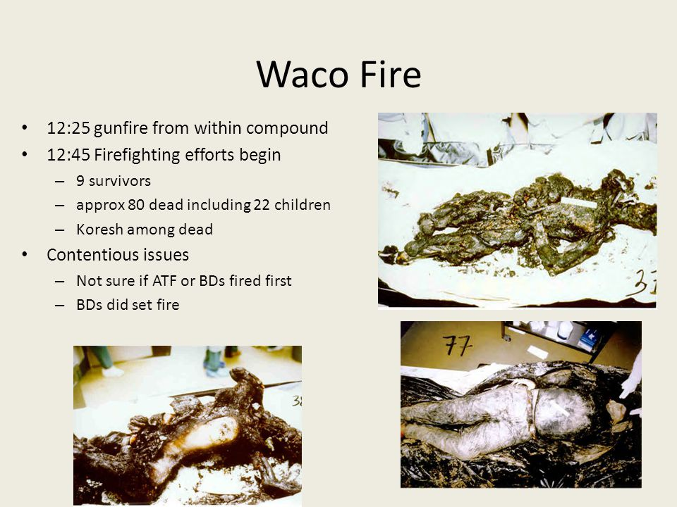 Waco Fire 12:25 gunfire from within compound 12:45 Firefighting efforts begin – 9 survivors – approx 80 dead including 22 children – Koresh among dead Contentious issues – Not sure if ATF or BDs fired first – BDs did set fire