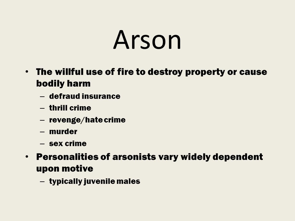 Arson The willful use of fire to destroy property or cause bodily harm – defraud insurance – thrill crime – revenge/hate crime – murder – sex crime Personalities of arsonists vary widely dependent upon motive – typically juvenile males