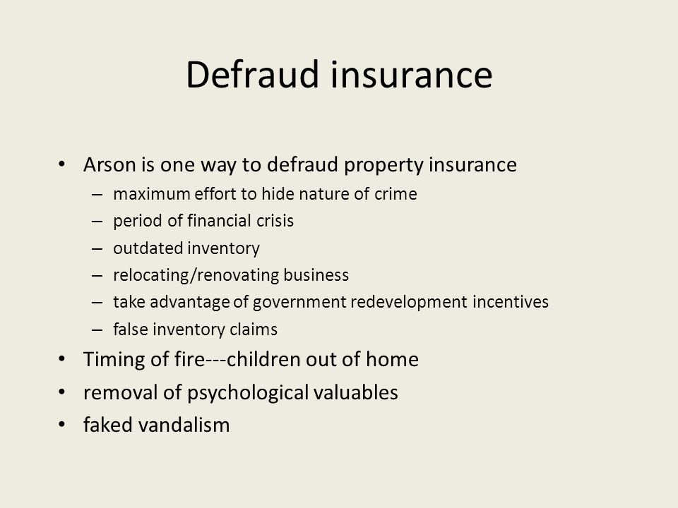 Defraud insurance Arson is one way to defraud property insurance – maximum effort to hide nature of crime – period of financial crisis – outdated inventory – relocating/renovating business – take advantage of government redevelopment incentives – false inventory claims Timing of fire---children out of home removal of psychological valuables faked vandalism