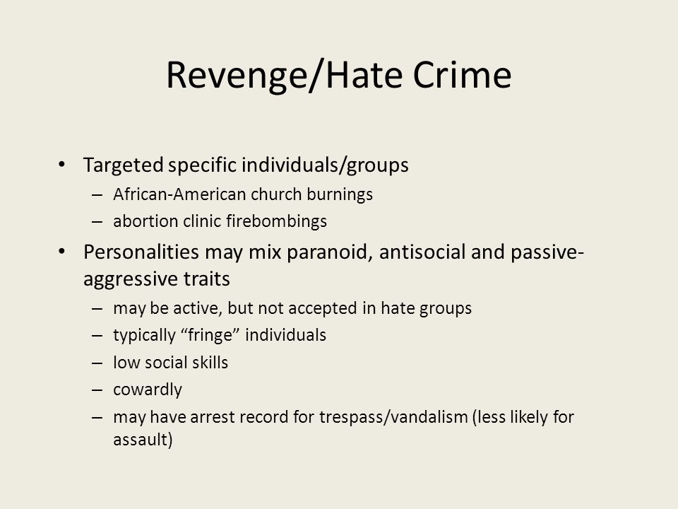 Revenge/Hate Crime Targeted specific individuals/groups – African-American church burnings – abortion clinic firebombings Personalities may mix paranoid, antisocial and passive- aggressive traits – may be active, but not accepted in hate groups – typically fringe individuals – low social skills – cowardly – may have arrest record for trespass/vandalism (less likely for assault)