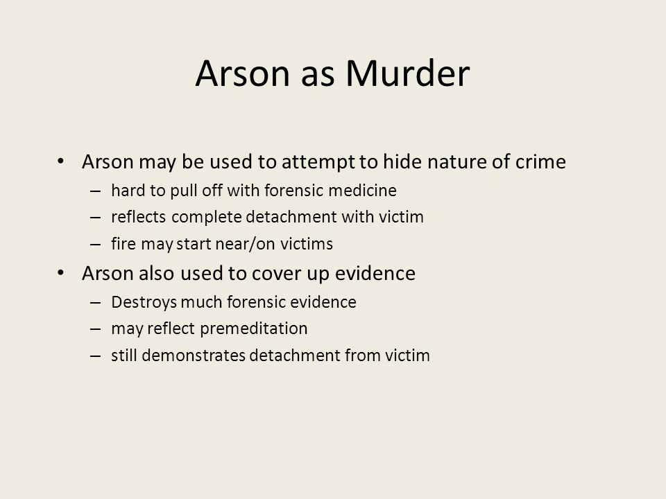 Arson as Murder Arson may be used to attempt to hide nature of crime – hard to pull off with forensic medicine – reflects complete detachment with victim – fire may start near/on victims Arson also used to cover up evidence – Destroys much forensic evidence – may reflect premeditation – still demonstrates detachment from victim