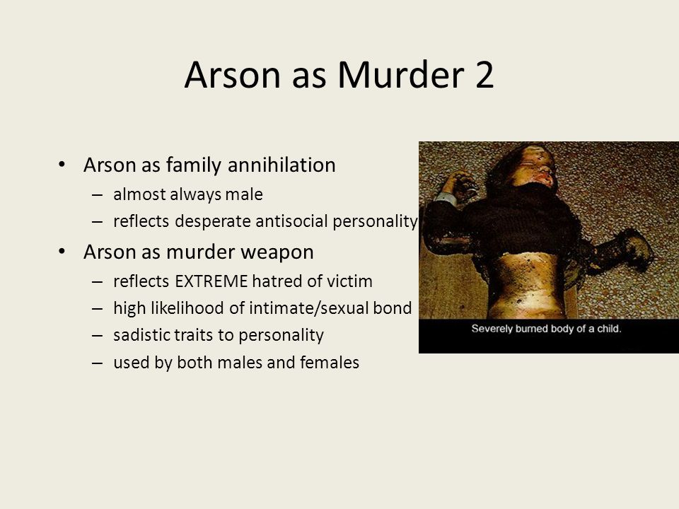 Arson as Murder 2 Arson as family annihilation – almost always male – reflects desperate antisocial personality Arson as murder weapon – reflects EXTREME hatred of victim – high likelihood of intimate/sexual bond – sadistic traits to personality – used by both males and females