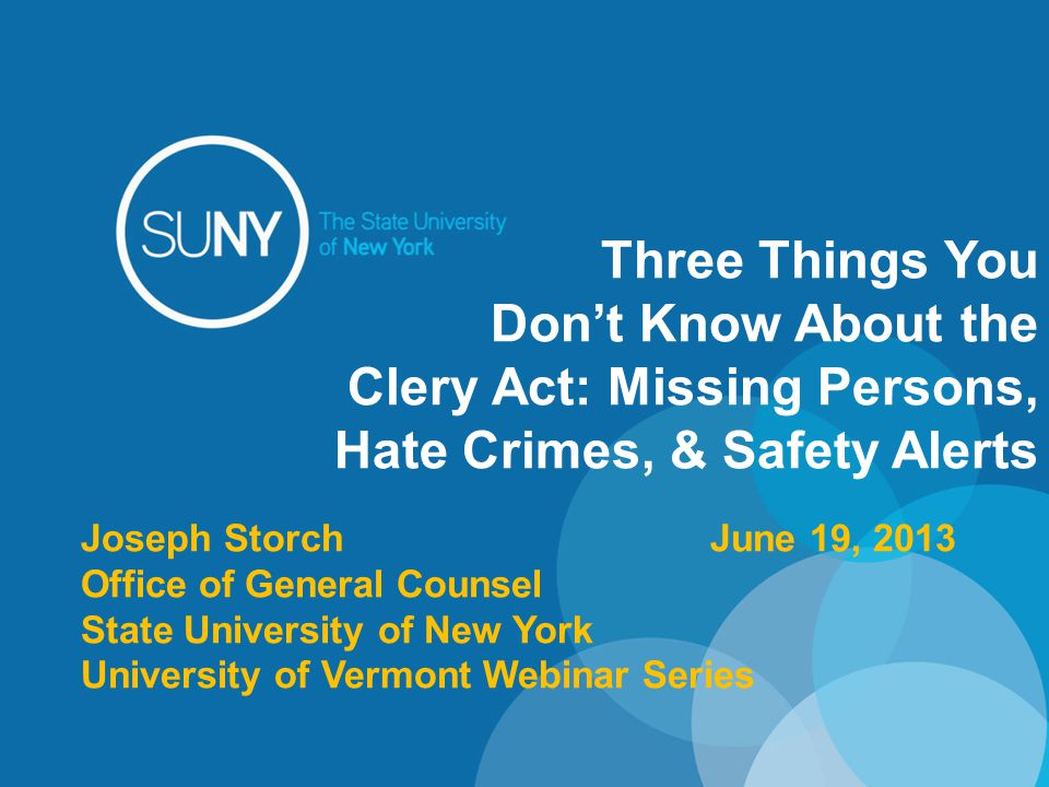 Three Things You Don't Know About the Clery Act: Missing Persons, Hate Crimes, & Safety Alerts Joseph StorchJune 19, 2013 Office of General Counsel State University of New York University of Vermont Webinar Series