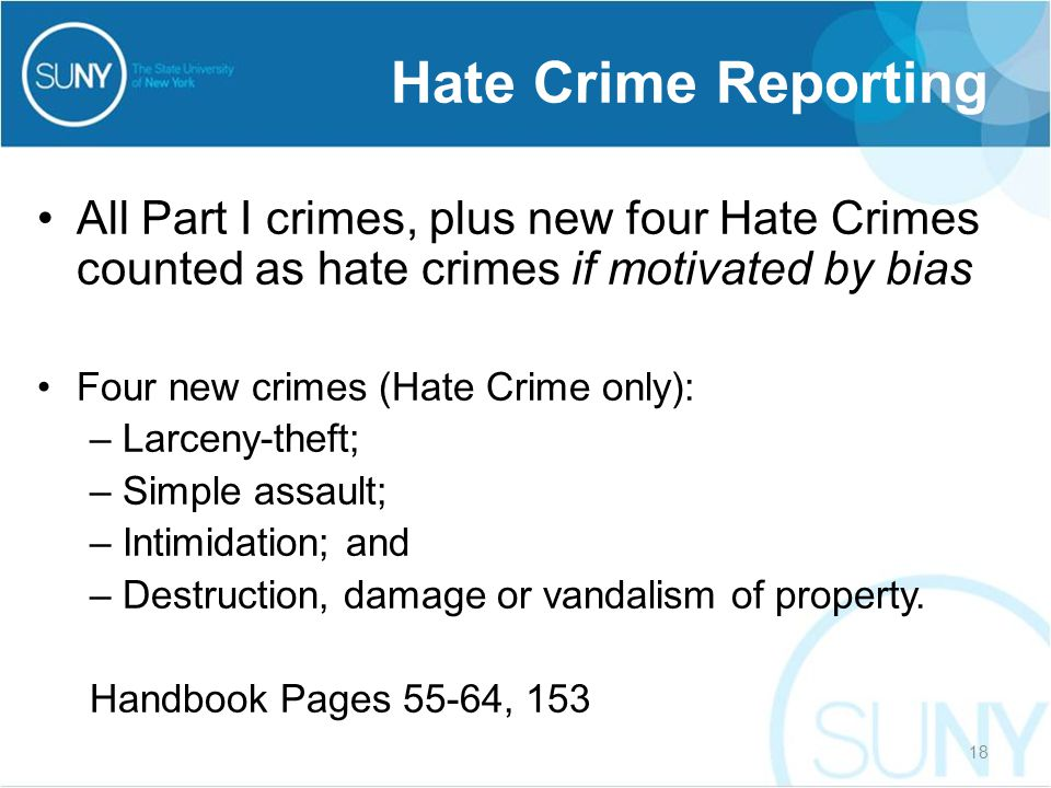 All Part I crimes, plus new four Hate Crimes counted as hate crimes if motivated by bias Four new crimes (Hate Crime only): –Larceny-theft; –Simple assault; –Intimidation; and –Destruction, damage or vandalism of property.
