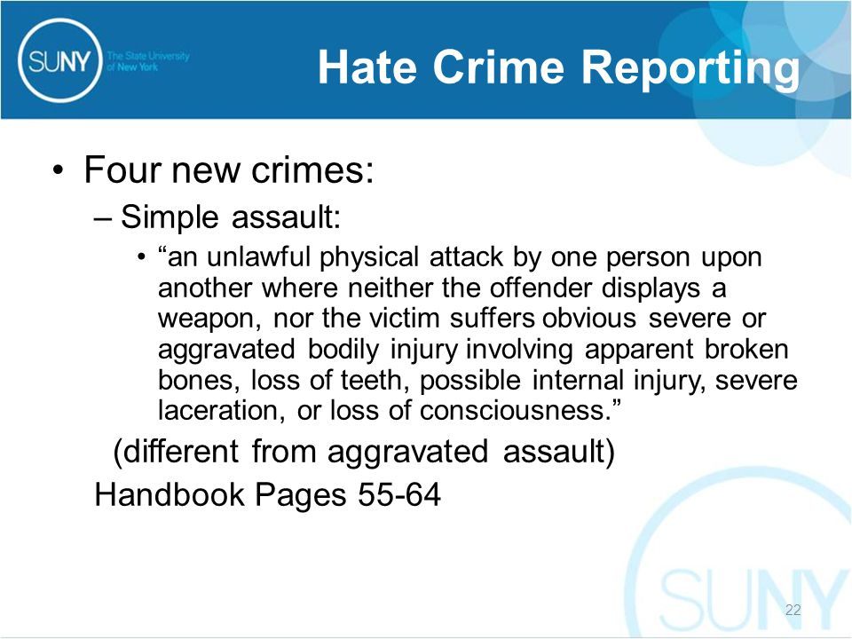 Four new crimes: –Simple assault: an unlawful physical attack by one person upon another where neither the offender displays a weapon, nor the victim suffers obvious severe or aggravated bodily injury involving apparent broken bones, loss of teeth, possible internal injury, severe laceration, or loss of consciousness. (different from aggravated assault) Handbook Pages 55-64 Hate Crime Reporting 22