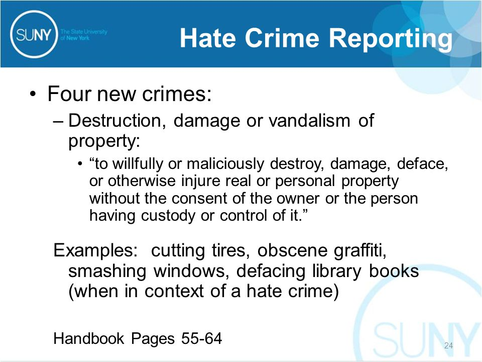 Four new crimes: –Destruction, damage or vandalism of property: to willfully or maliciously destroy, damage, deface, or otherwise injure real or personal property without the consent of the owner or the person having custody or control of it. Examples: cutting tires, obscene graffiti, smashing windows, defacing library books (when in context of a hate crime) Handbook Pages 55-64 Hate Crime Reporting 24
