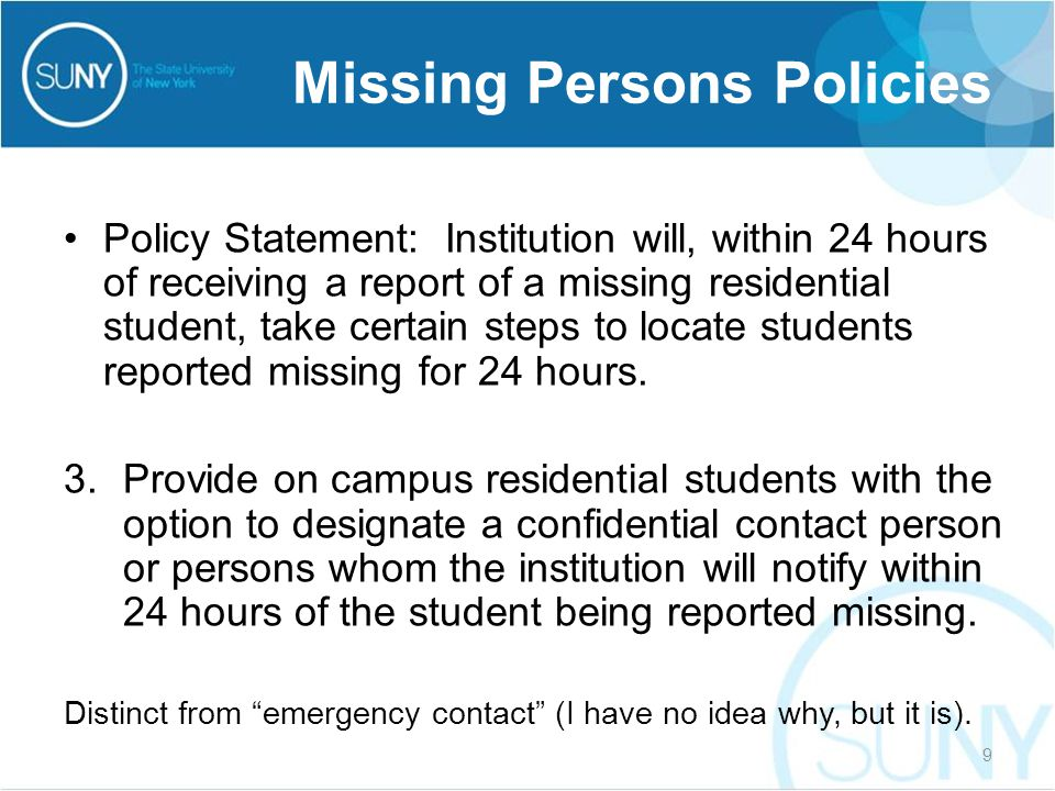 Policy Statement: Institution will, within 24 hours of receiving a report of a missing residential student, take certain steps to locate students reported missing for 24 hours.