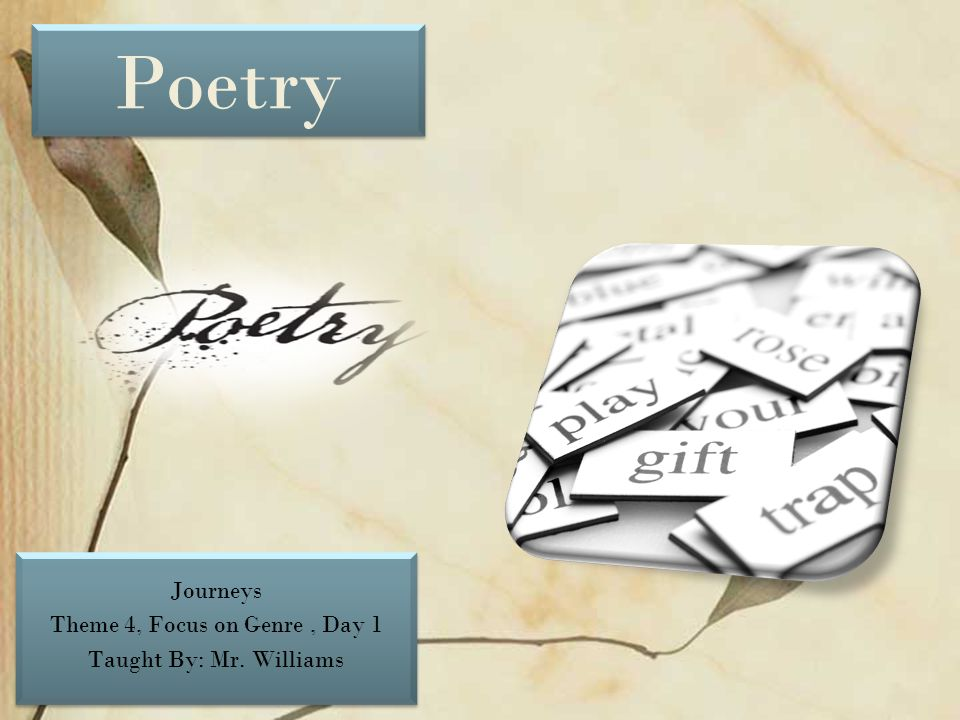 Poetry Journeys Theme 4, Focus on Genre, Day 1 Taught By: Mr. Williams Journeys Theme 4, Focus on Genre, Day 1 Taught By: Mr. Williams