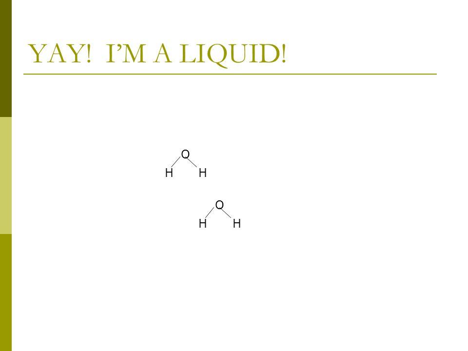 YAY! I'M A LIQUID! O HH O HH