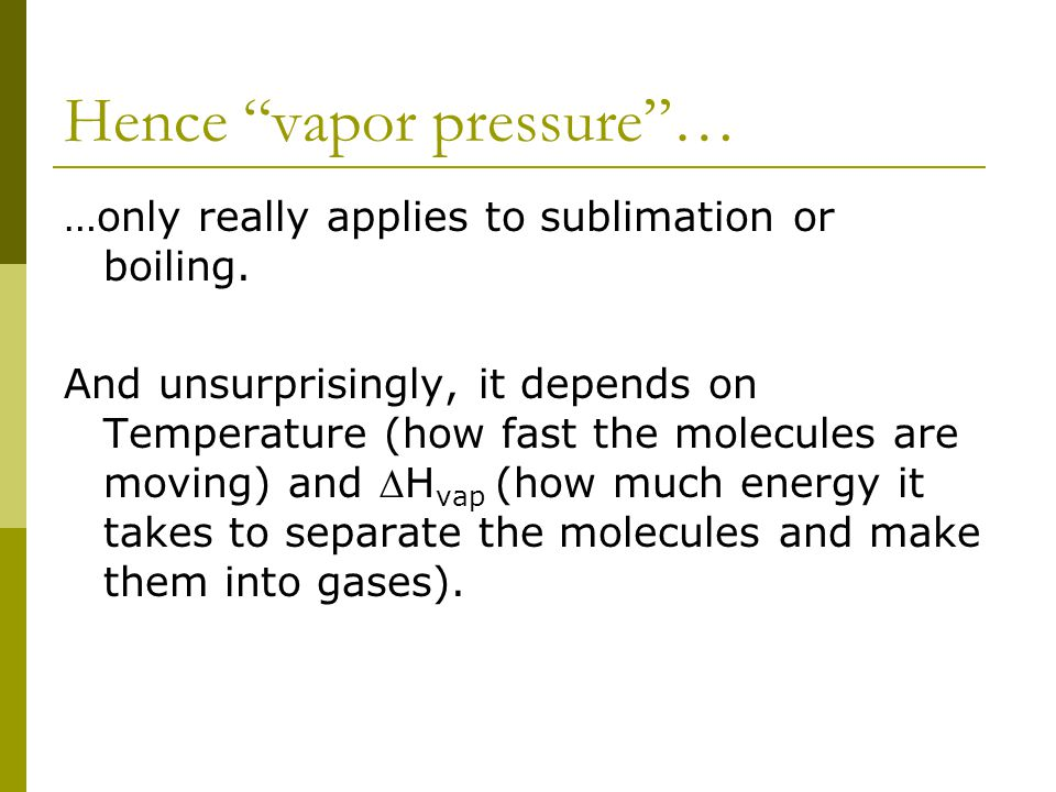 "Hence ""vapor pressure""… …only really applies to sublimation or boiling. And unsurprisingly, it depends on Temperature (how fast the molecules are movi"
