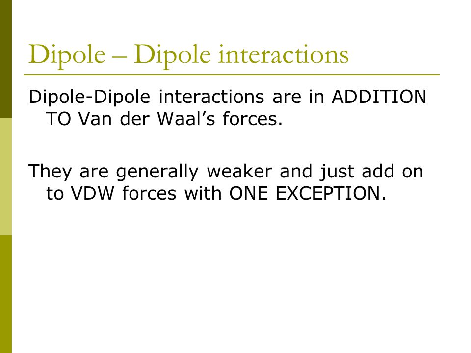 Dipole – Dipole interactions Dipole-Dipole interactions are in ADDITION TO Van der Waal's forces.