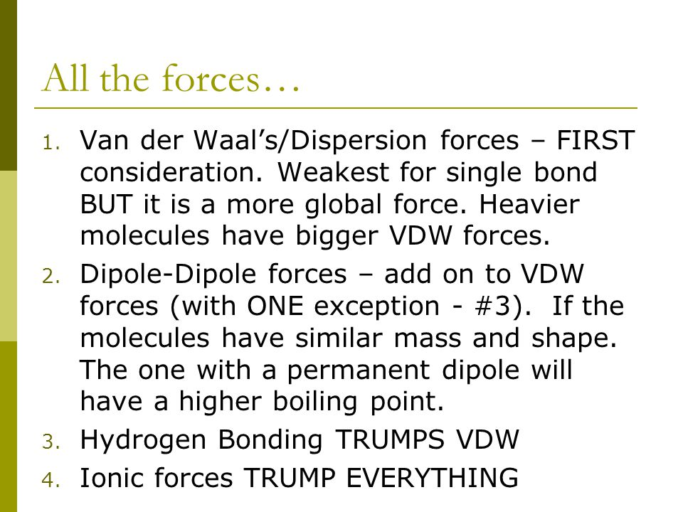 All the forces… 1. Van der Waal's/Dispersion forces – FIRST consideration. Weakest for single bond BUT it is a more global force. Heavier molecules ha