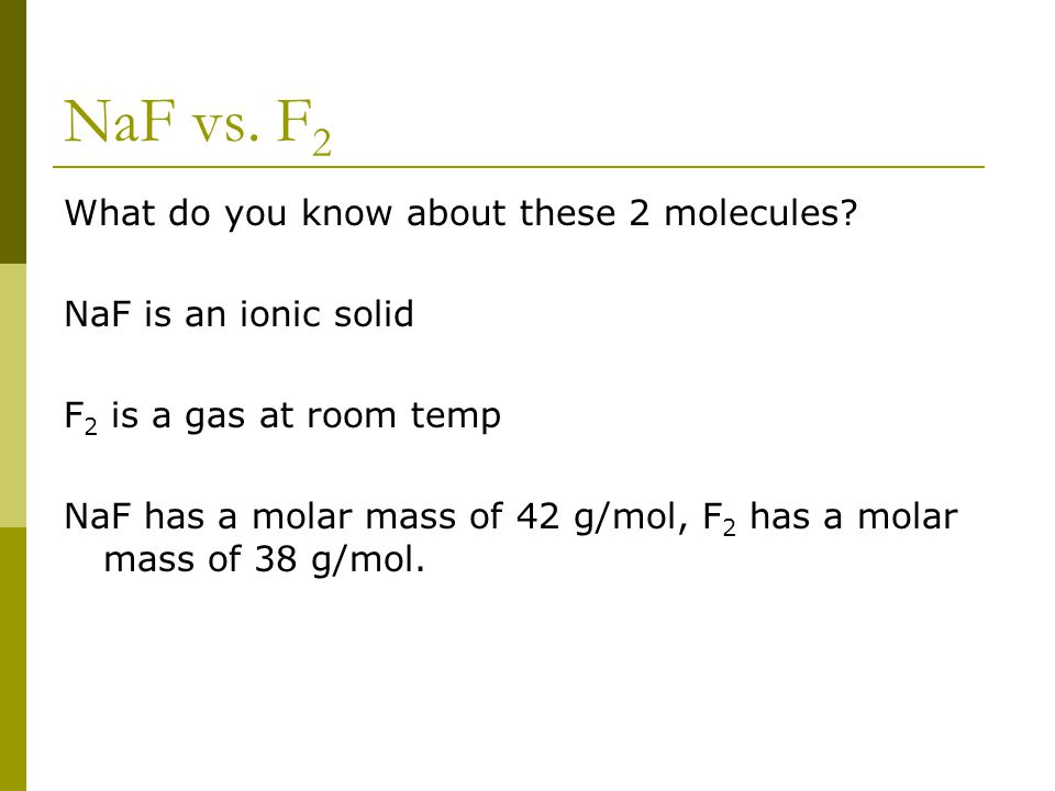 NaF vs. F 2 What do you know about these 2 molecules? NaF is an ionic solid F 2 is a gas at room temp NaF has a molar mass of 42 g/mol, F 2 has a mola