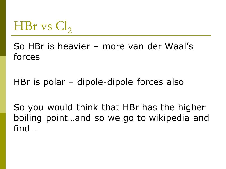 HBr vs Cl 2 So HBr is heavier – more van der Waal's forces HBr is polar – dipole-dipole forces also So you would think that HBr has the higher boiling point…and so we go to wikipedia and find…