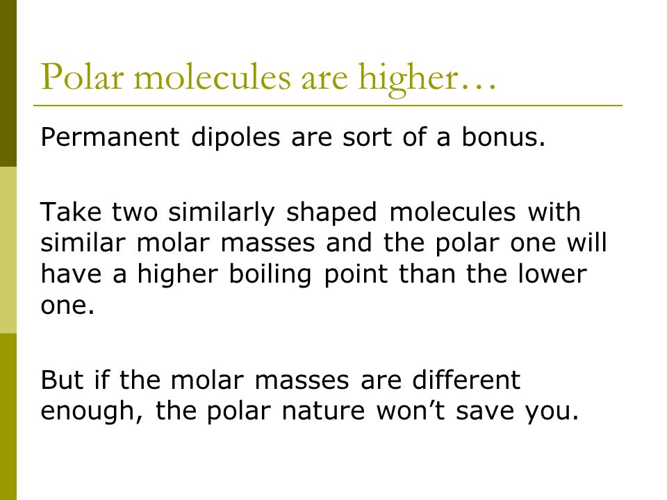 Polar molecules are higher… Permanent dipoles are sort of a bonus. Take two similarly shaped molecules with similar molar masses and the polar one wil