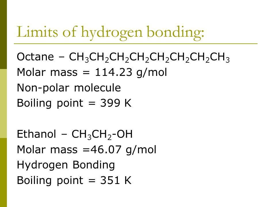 Limits of hydrogen bonding: Octane – CH 3 CH 2 CH 2 CH 2 CH 2 CH 2 CH 2 CH 3 Molar mass = 114.23 g/mol Non-polar molecule Boiling point = 399 K Ethanol – CH 3 CH 2 -OH Molar mass =46.07 g/mol Hydrogen Bonding Boiling point = 351 K