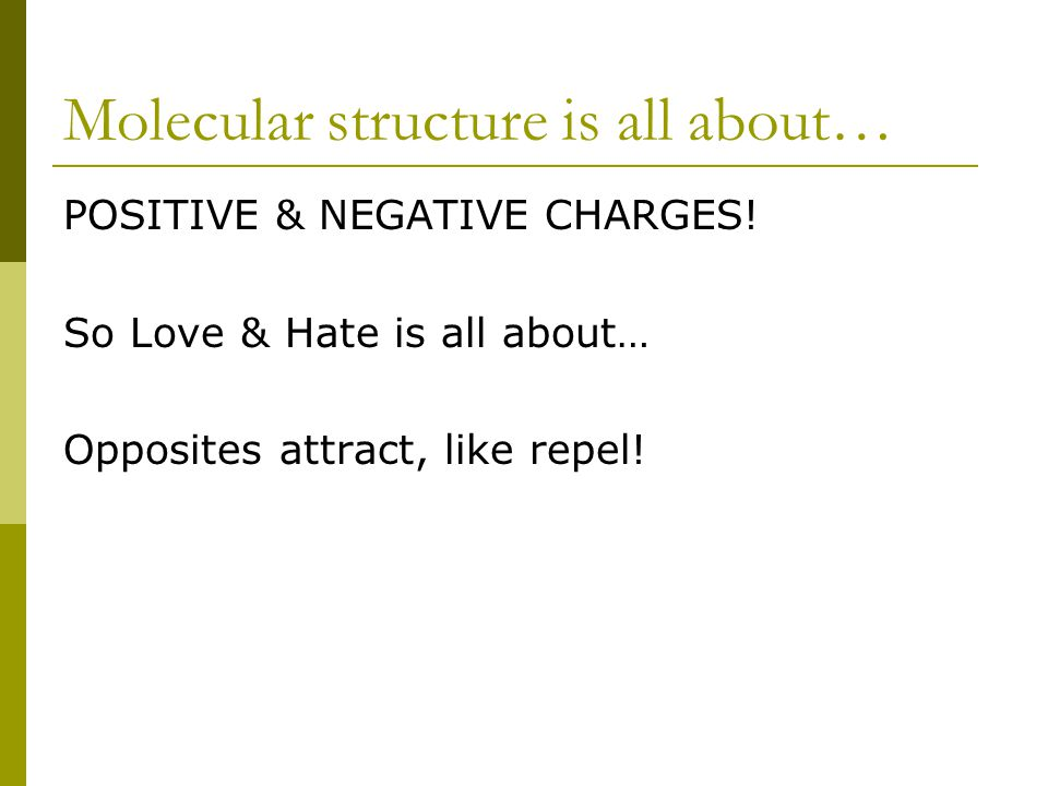 Molecular structure is all about… POSITIVE & NEGATIVE CHARGES! So Love & Hate is all about… Opposites attract, like repel!